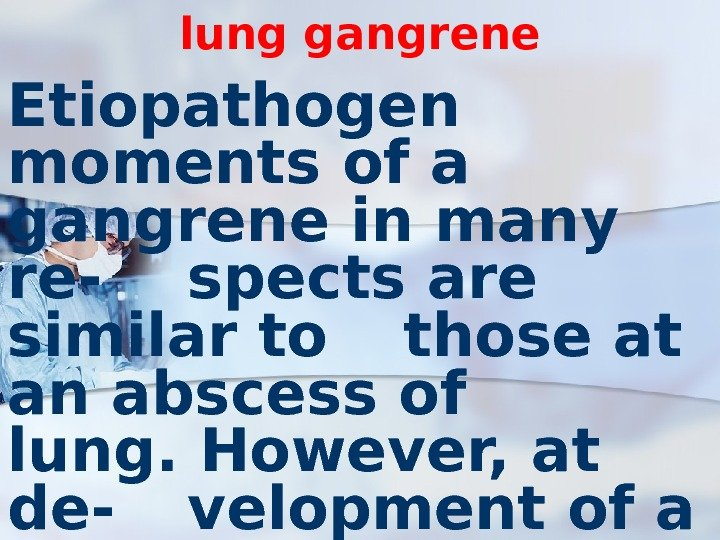 lung gangrene Etiopathogen moments of a gangrene in many re- spects are similar to