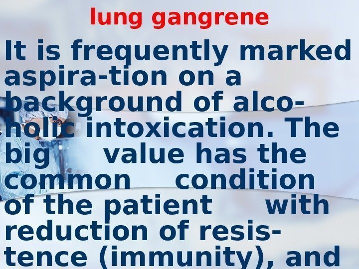 lung gangrene It is frequently marked aspira-tion on a background of alco-  holic