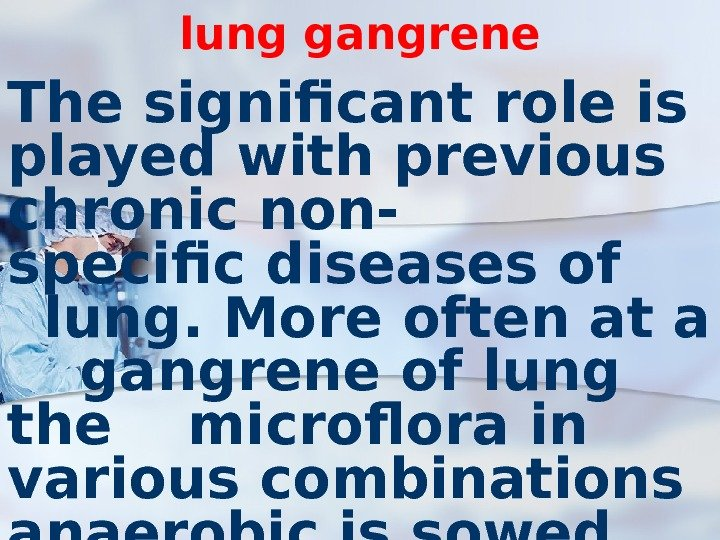 lung gangrene The significant role is played with previous chronic non- specific diseases of