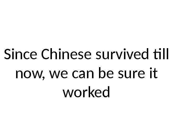 Since Chinese survived till now, we can be sure it worked