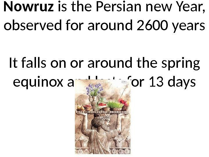 Nowruz is the Persian new Year,  observed for around 2600 years It falls