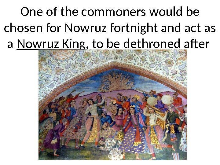 One of the commoners would be chosen for Nowruz fortnight and act as a