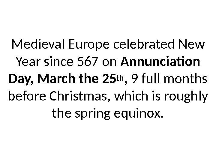 Medieval Europe celebrated New Year since 567 on Annunciation Day, March the 25 th