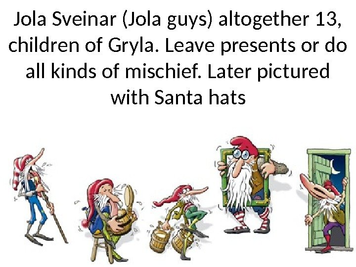 Jola Sveinar (Jola guys) altogether 13,  children of Gryla. Leave presents or do