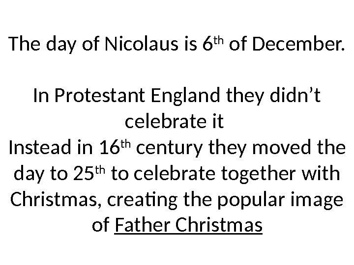 The day of Nicolaus is 6 th of December. In Protestant England they didn't