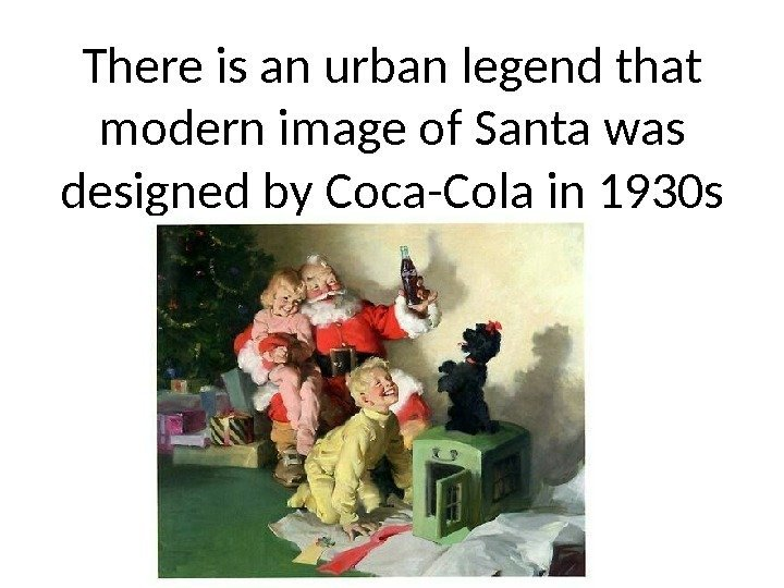 There is an urban legend that modern image of Santa was designed by Coca-Cola