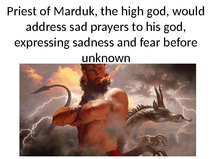 Priest of Marduk, the high god, would address sad prayers to his god,