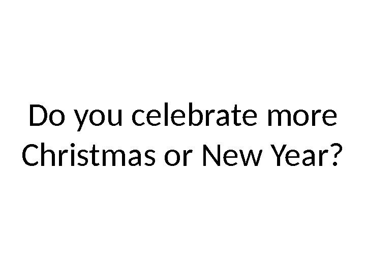 Do you celebrate more Christmas or New Year?