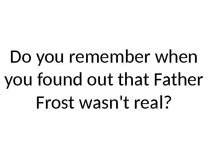 Do you remember when you found out that Father Frost wasn't real?