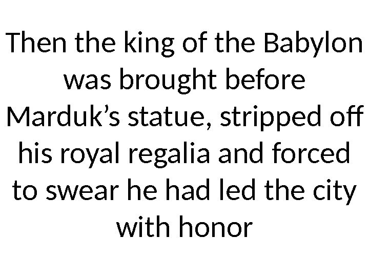 Then the king of the Babylon was brought before Marduk's statue, stripped off his