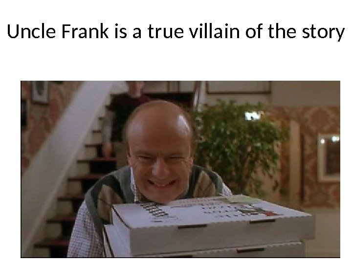 Uncle Frank is a true villain of the story
