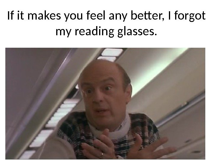 If it makes you feel any better, I forgot my reading glasses.