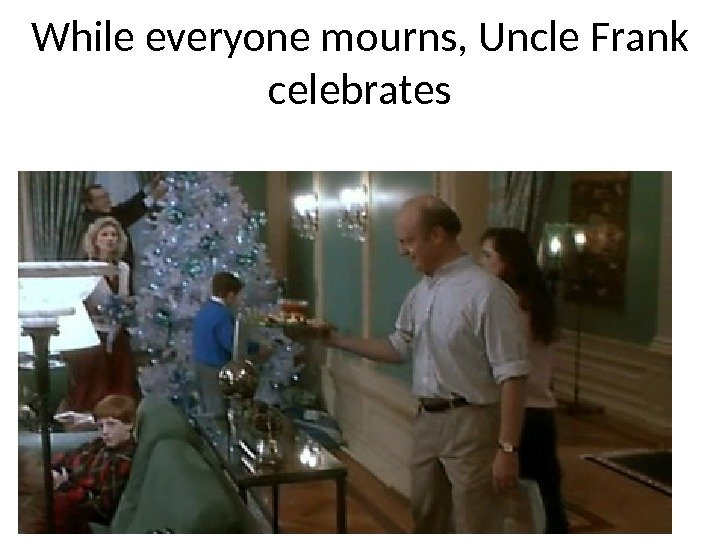 While everyone mourns, Uncle Frank celebrates