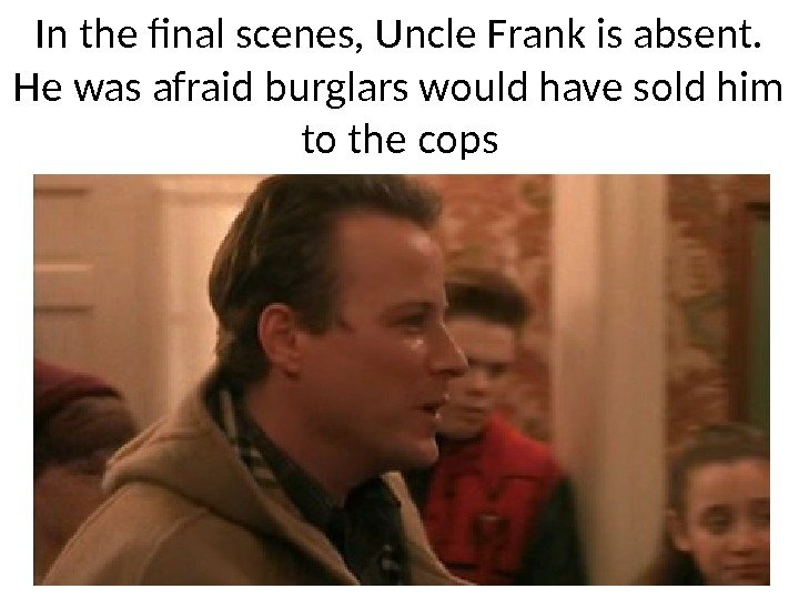 In the final scenes, Uncle Frank is absent.  He was afraid burglars would