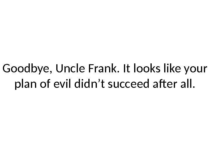 Goodbye, Uncle Frank. It looks like your plan of evil didn't succeed after all.