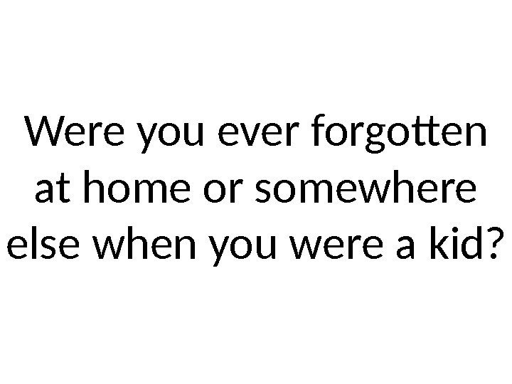Were you ever forgotten at home or somewhere else when you were a kid?