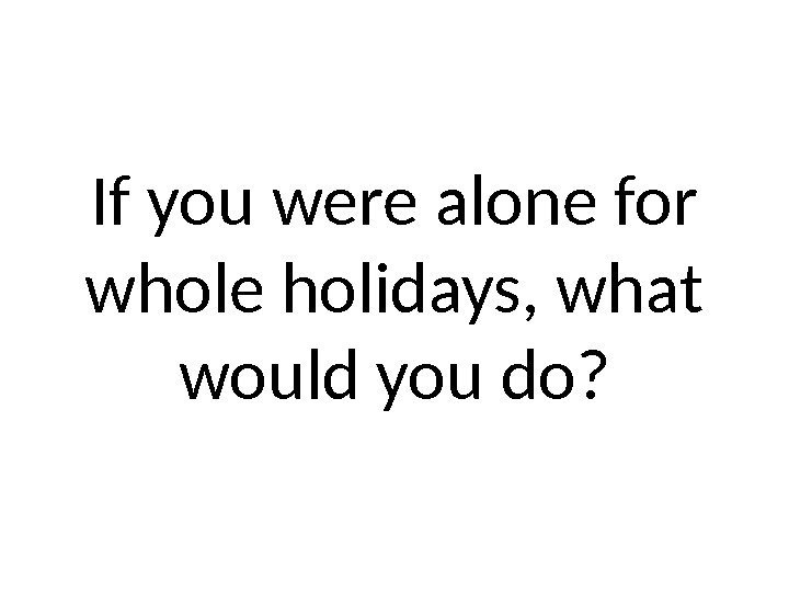 If you were alone for whole holidays, what would you do?