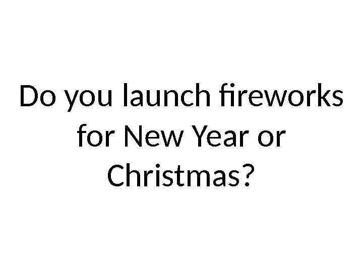 Do you launch fireworks for New Year or Christmas?