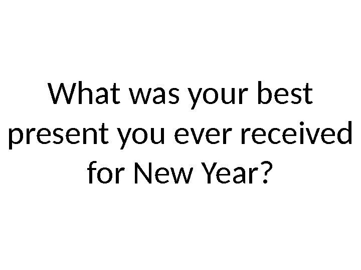 What was your best present you ever received for New Year?