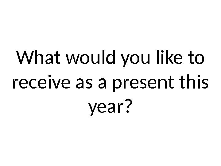 What would you like to receive as a present this year?