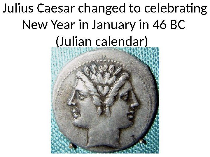 Julius Caesar changed to celebrating New Year in January in 46 BC (Julian calendar)