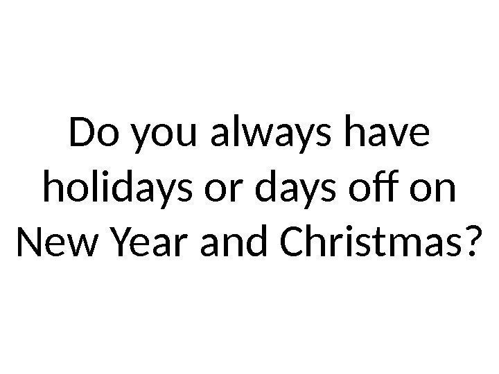 Do you always have holidays or days off on New Year and Christmas?