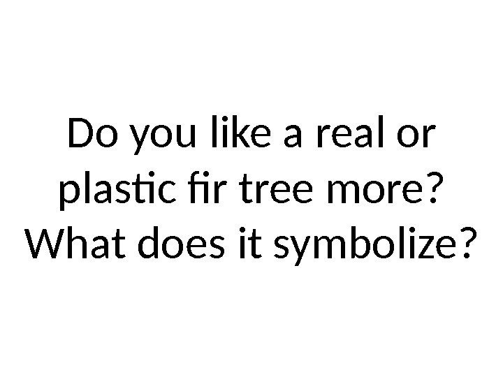 Do you like a real or plastic fir tree more?  What does it
