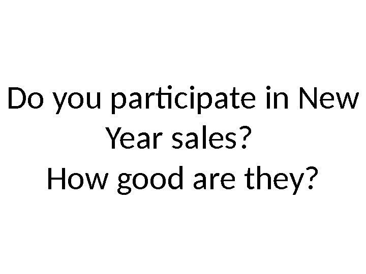 Do you participate in New Year sales?  How good are they?