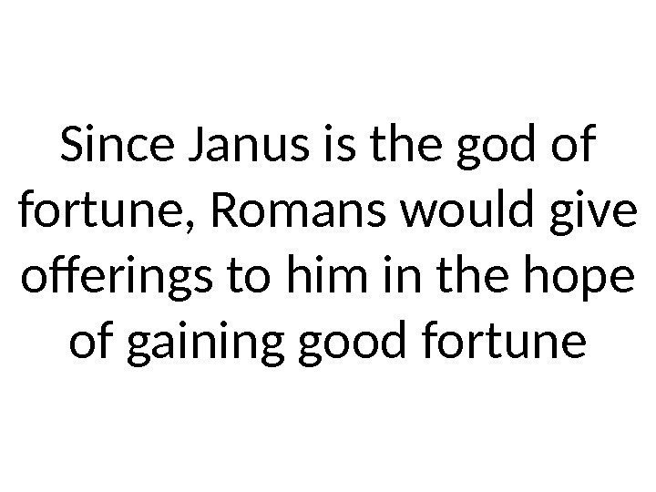 Since Janus is the god of fortune, Romans would give offerings to him in