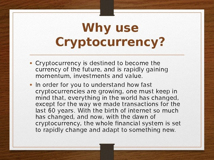 Why use Cryptocurrency?  • Cryptocurrency is destined to become the currency of the