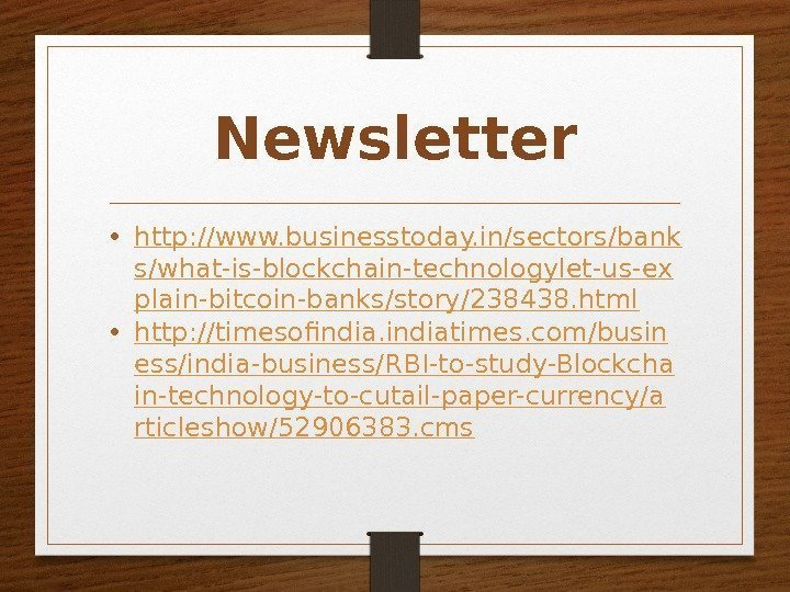 Newsletter • http: //www. businesstoday. in/sectors/bank s/what-is-blockchain-technologylet-us-ex plain-bitcoin-banks/story/238438. html • http: //timesofindiatimes. com/busin ess/india-business/RBI-to-study-Blockcha