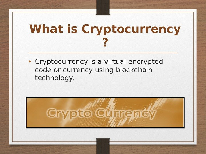 What is Cryptocurrency ?  • Cryptocurrency is a virtual encrypted code or currency