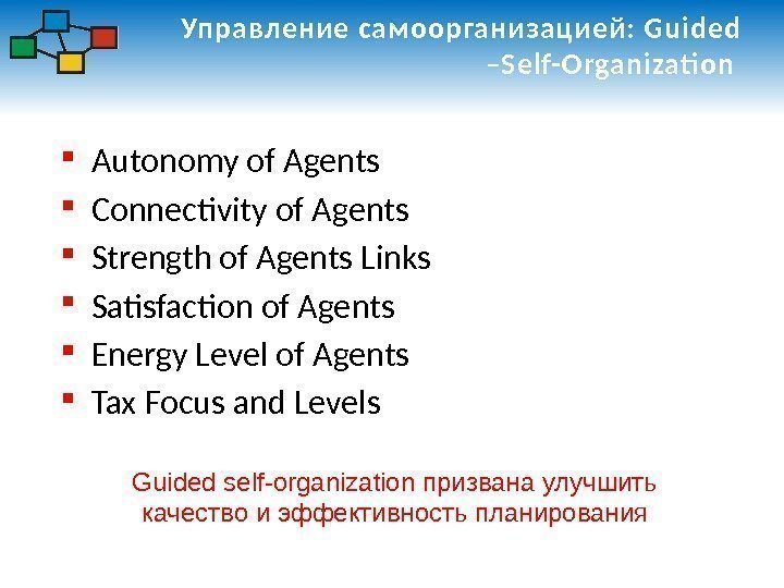Управление самоорганизацией: Guided –Self-Organizati on  Autonomy of Agents Connectivity of Agents Strength of