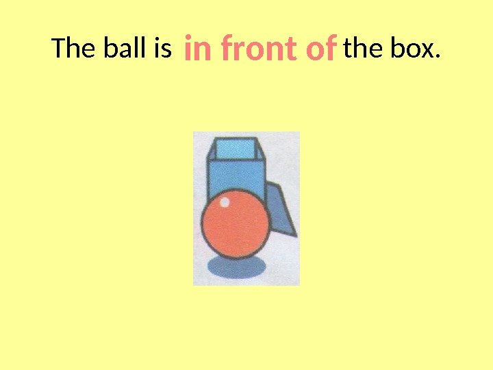 The ball is     the box. in front of
