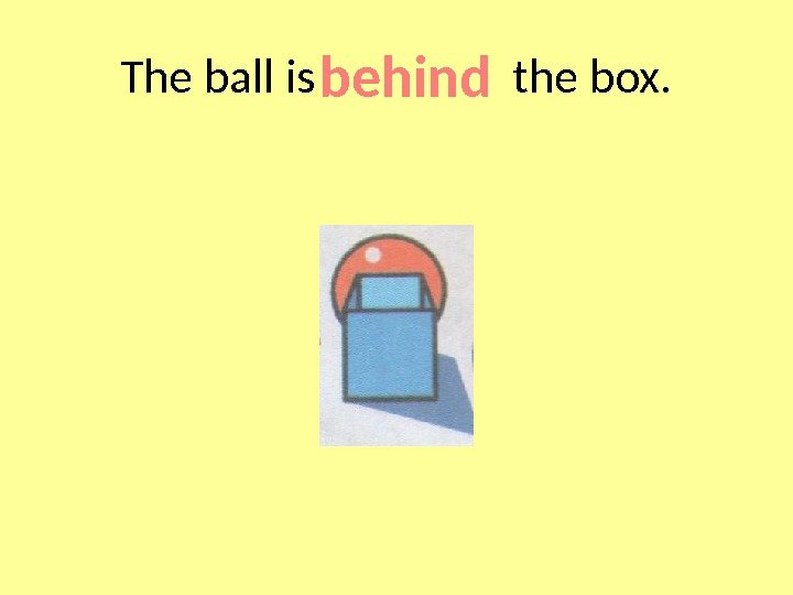 The ball is   the box. behind