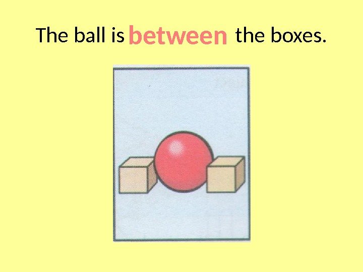 The ball is     the boxes. between