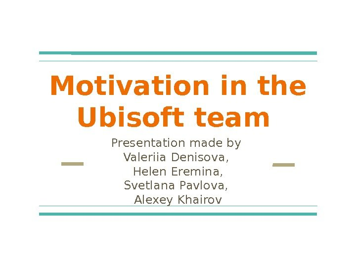 Motivation in the Ubisoft team Presentation made by Valeriia Denisova,  Helen Eremina, Svetlana