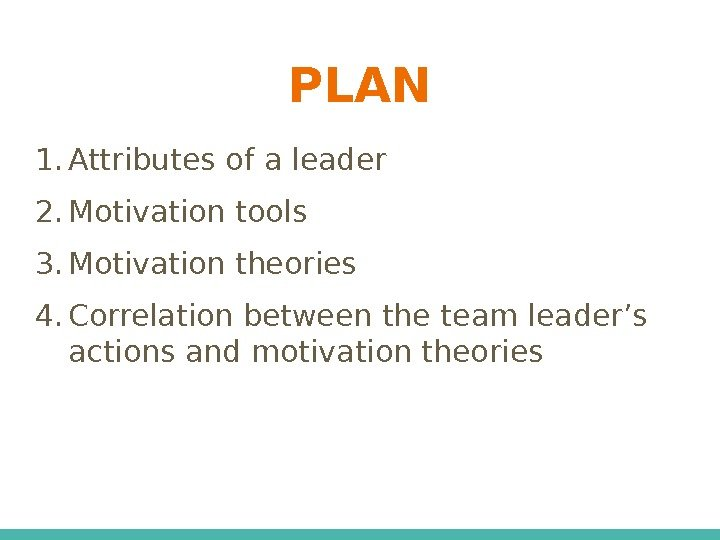 PLAN 1. Attributes of a leader 2. Motivation tools 3. Motivation theories 4. Correlation
