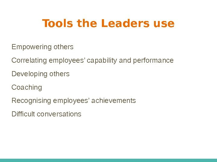 Tools the Leaders use Empowering others Correlating employees' capability and performance Developing others Coaching