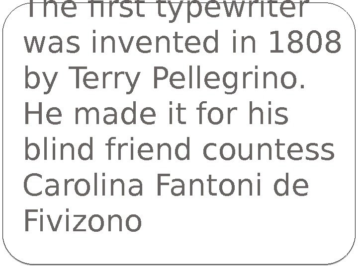 The first typewriter was invented in 1808 by Terry Pellegrino. He made it for