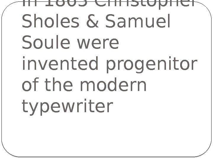 In 1863 Christopher Sholes & Samuel Soule were invented progenitor of the modern typewriter