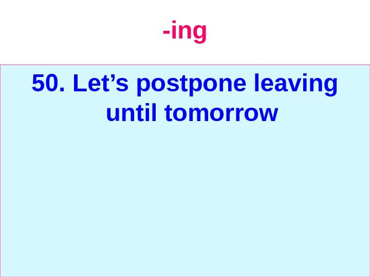 -ing 50. Let's postpone leaving until tomorrow