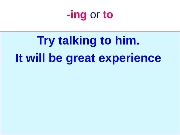 -ing  or  to Try talking to him.  It will