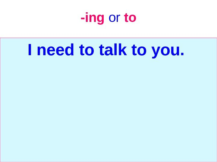 -ing  or  to I need to talk to you.