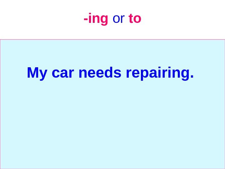 -ing  or  to My car needs repairing.
