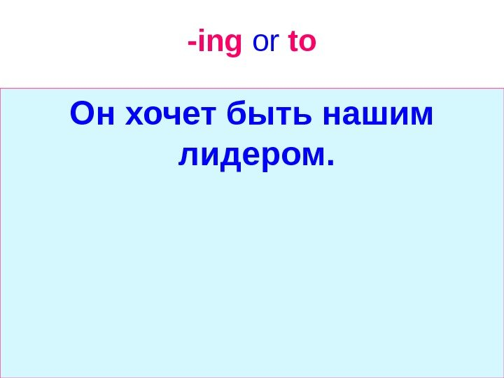 -ing  or  to Он хочет быть нашим лидером.