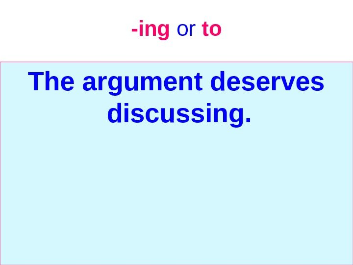 -ing  or  to The argument deserves discussing.