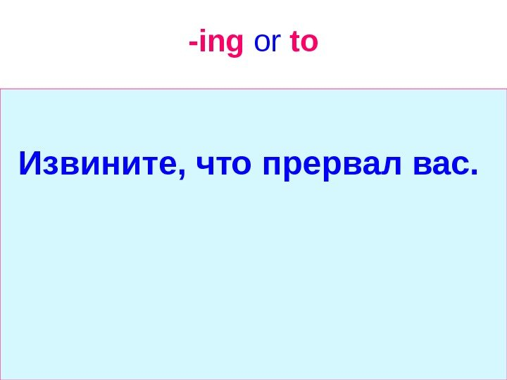 -ing  or  to Извините, что прервал вас.