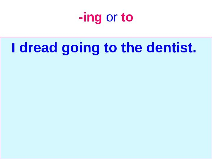 -ing  or  to I dread going to the dentist.