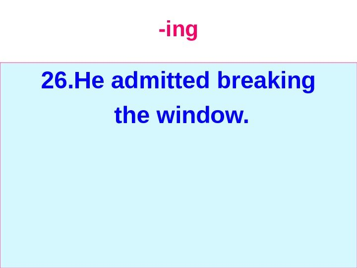 -ing 26. He admitted breaking  the window.